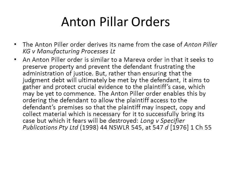 Anton Pillar Orders The Anton Piller order derives its name from the case of Anton Piller KG v Manufacturing Processes Lt.