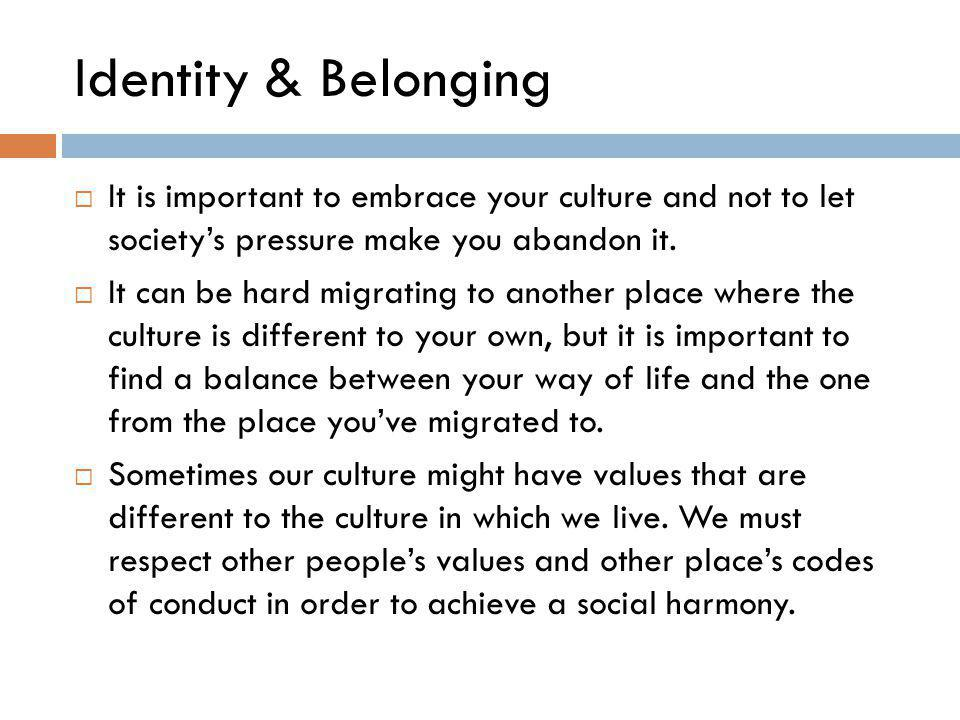 Identity & Belonging It is important to embrace your culture and not to let society's pressure make you abandon it.
