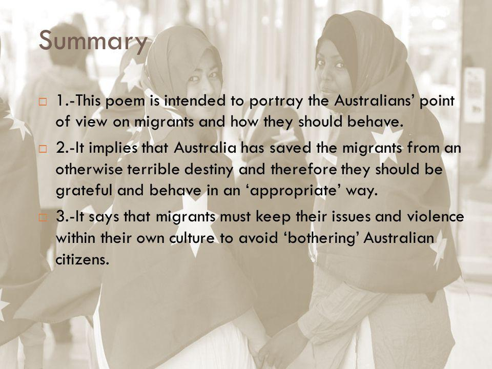 Summary 1.-This poem is intended to portray the Australians' point of view on migrants and how they should behave.