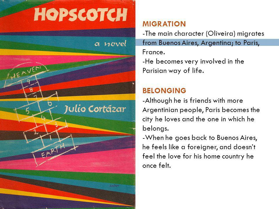 MIGRATION -The main character (Oliveira) migrates from Buenos Aires, Argentina; to Paris, France.
