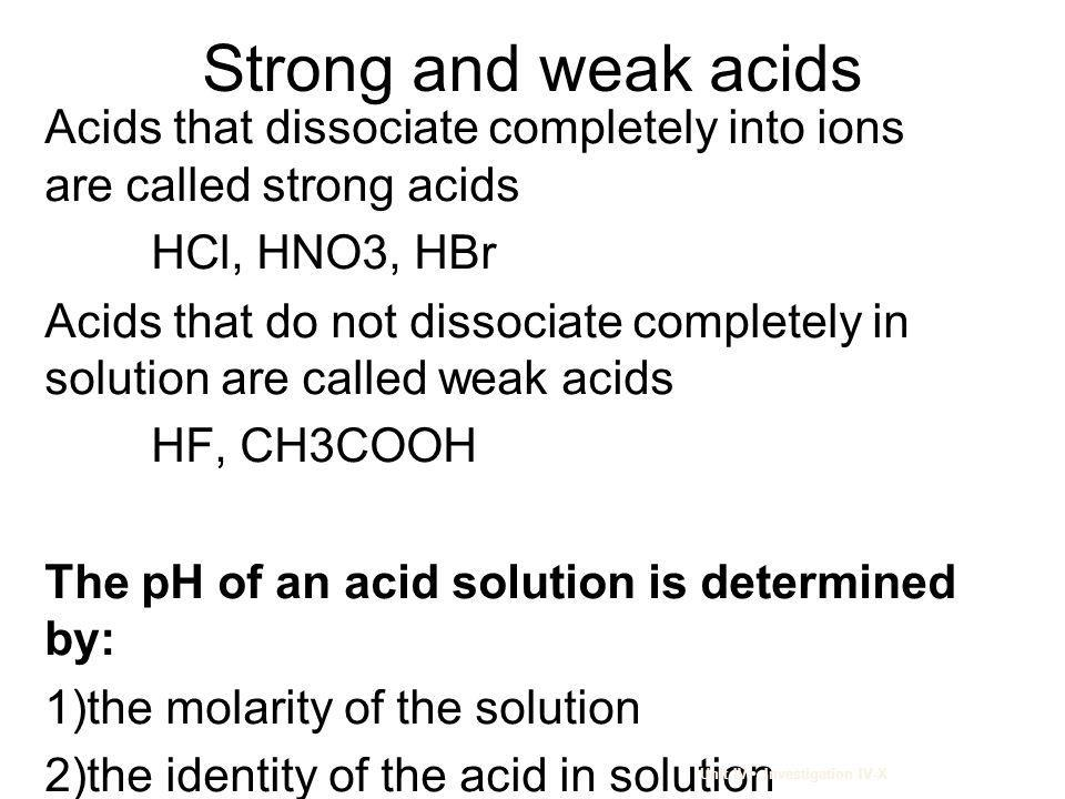 Strong and weak acids Acids that dissociate completely into ions are called strong acids. HCl, HNO3, HBr.