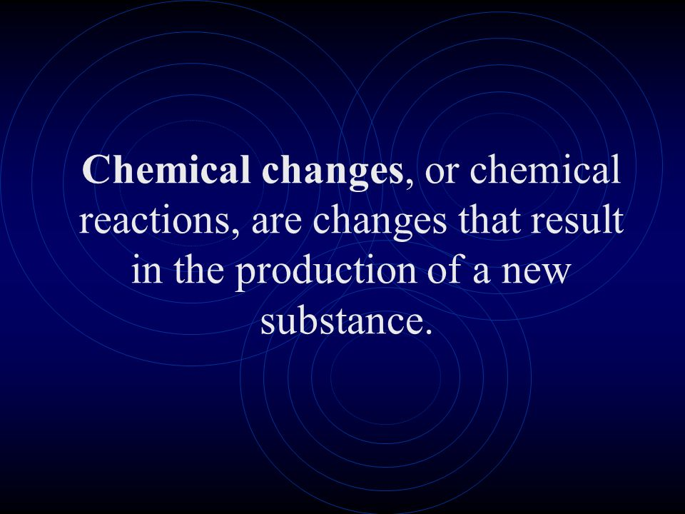 Chemical changes, or chemical reactions, are changes that result in the production of a new substance.