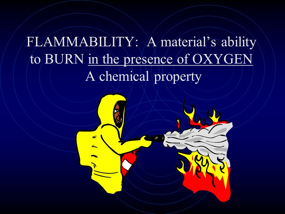 FLAMMABILITY: A material's ability to BURN in the presence of OXYGEN A chemical property