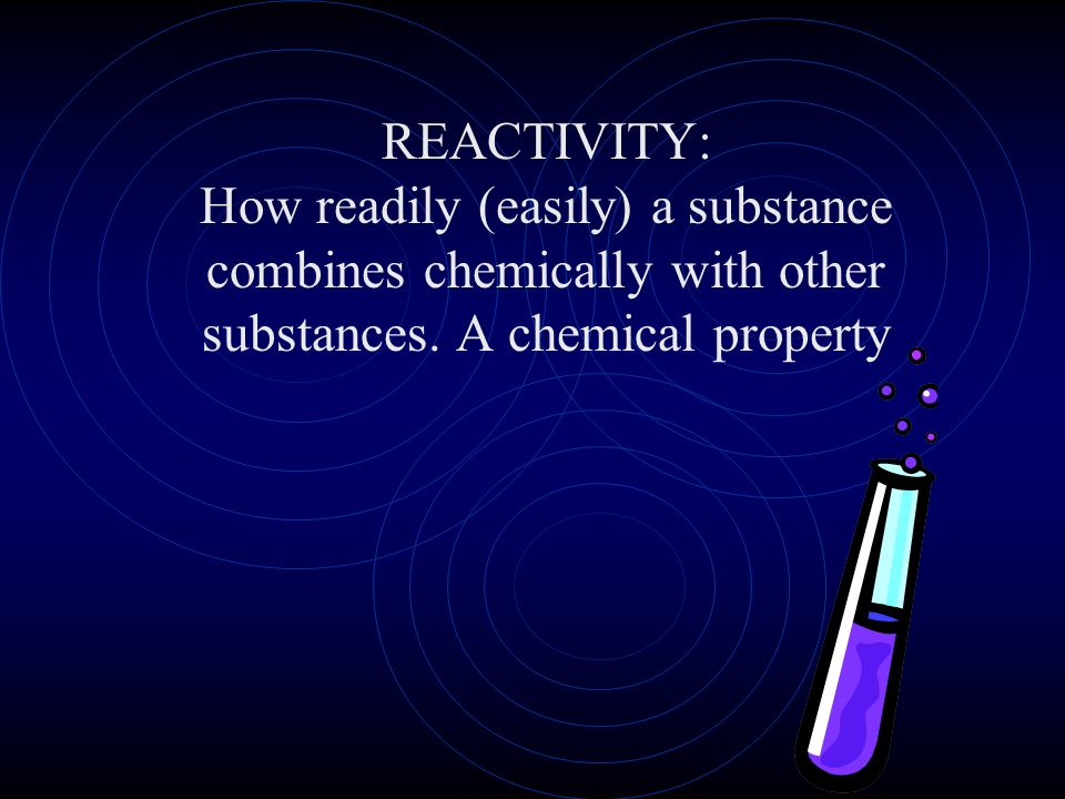 REACTIVITY: How readily (easily) a substance combines chemically with other substances.