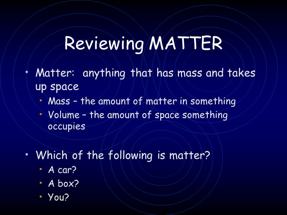 Reviewing MATTER Matter: anything that has mass and takes up space