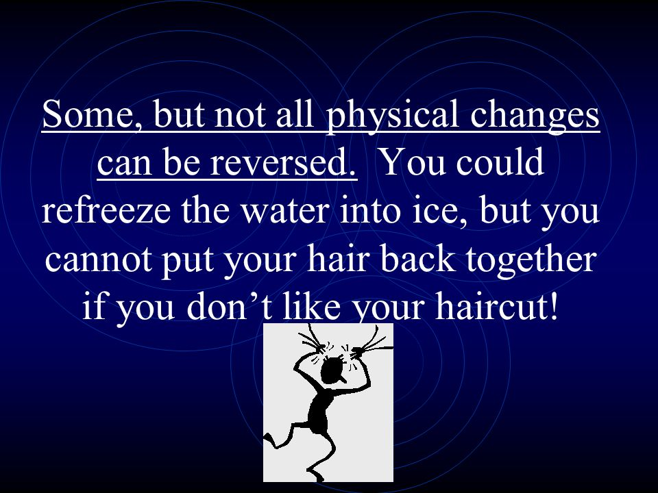 Some, but not all physical changes can be reversed