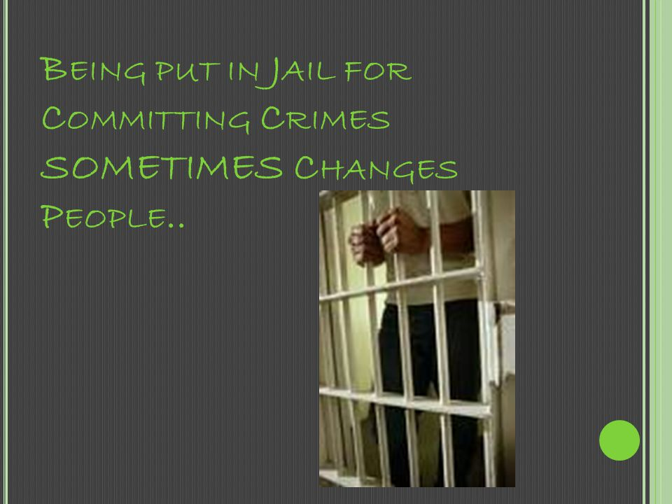 Being put in Jail for Committing Crimes SOMETIMES Changes People..
