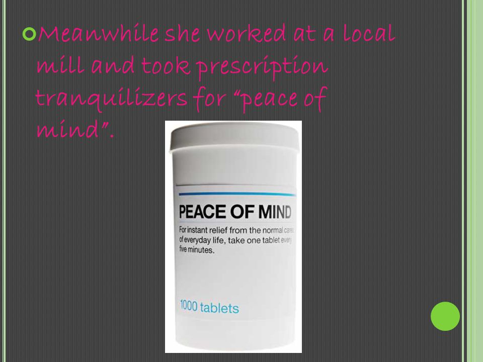 Meanwhile she worked at a local mill and took prescription tranquilizers for peace of mind .