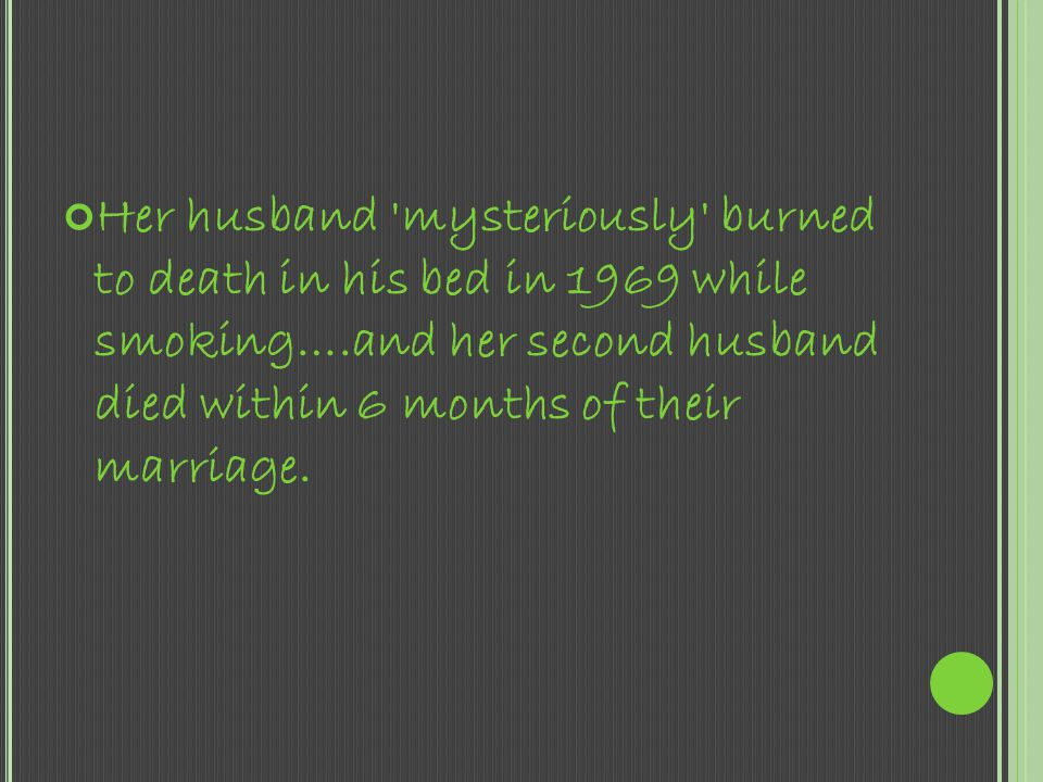 Her husband mysteriously burned to death in his bed in 1969 while smoking….and her second husband died within 6 months of their marriage.