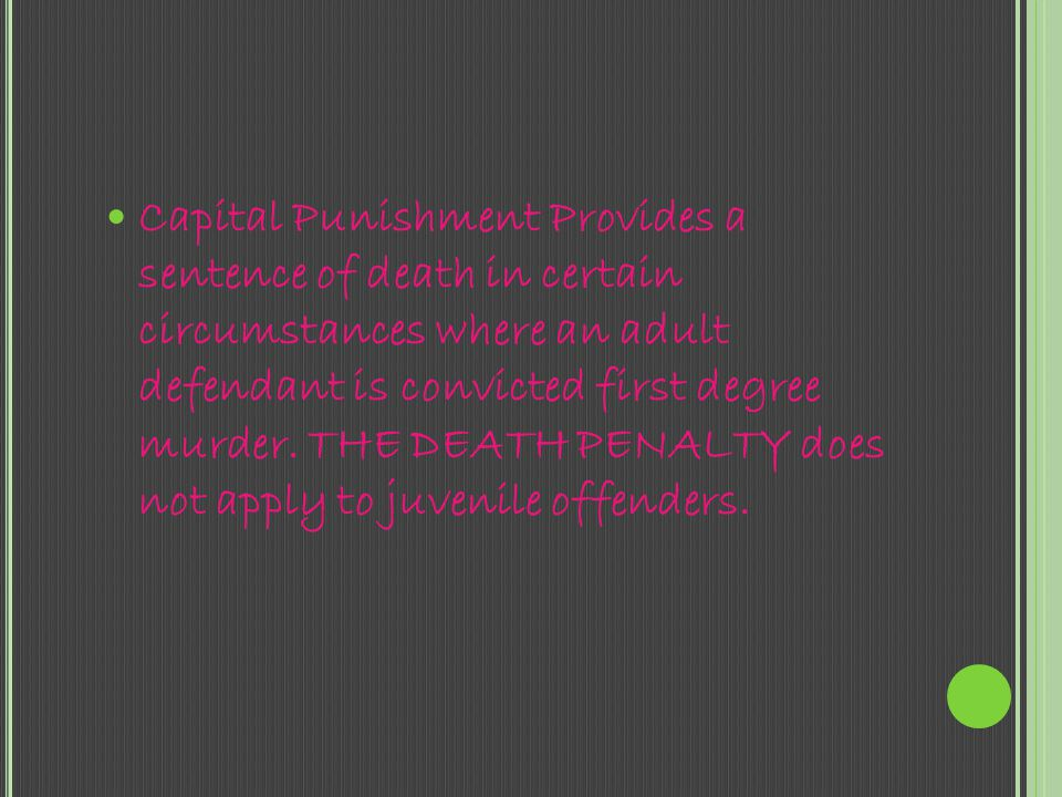 Capital Punishment Provides a sentence of death in certain circumstances where an adult defendant is convicted first degree murder.