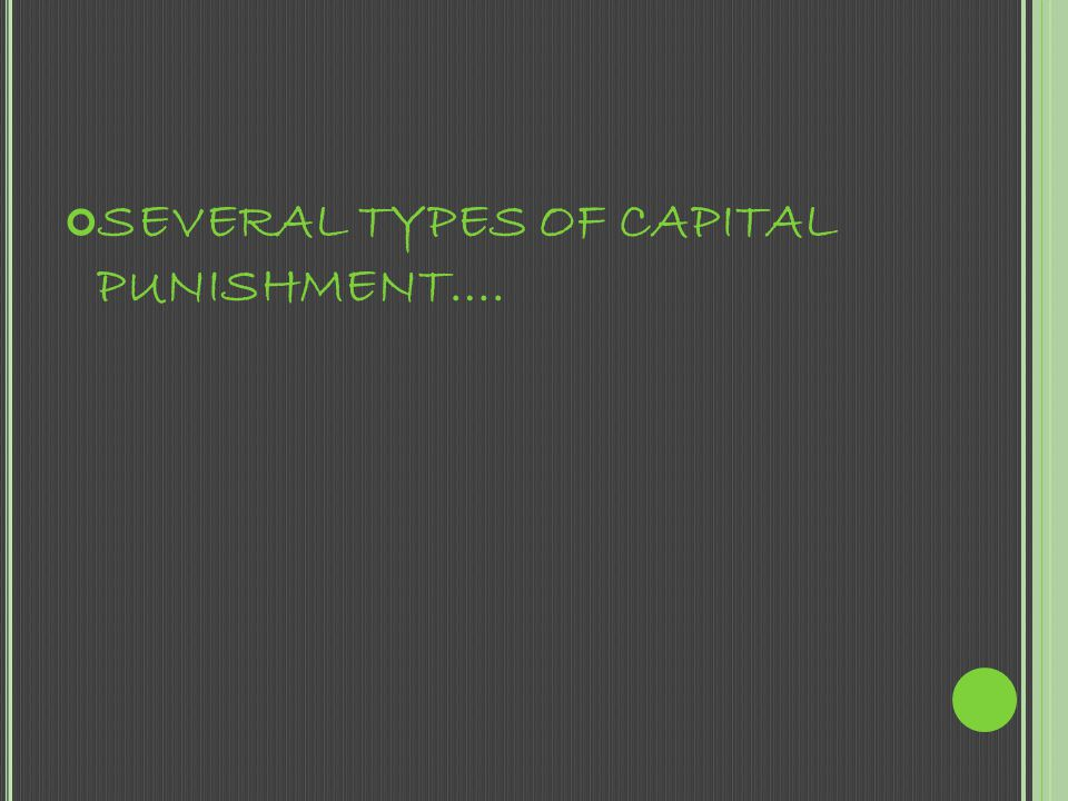 SEVERAL TYPES OF CAPITAL PUNISHMENT….