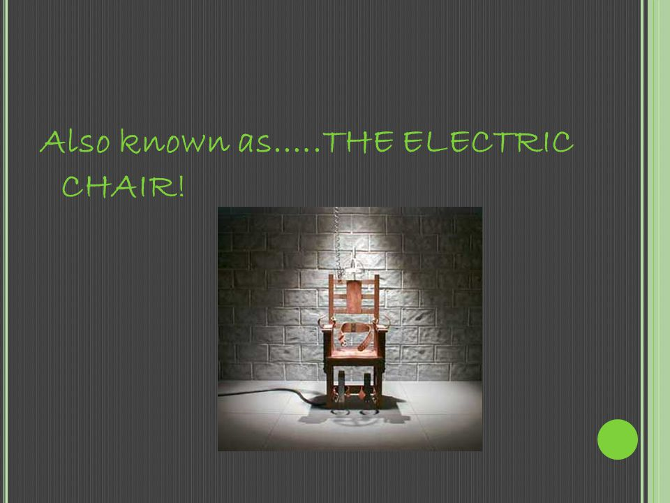 Also known as.….THE ELECTRIC CHAIR!