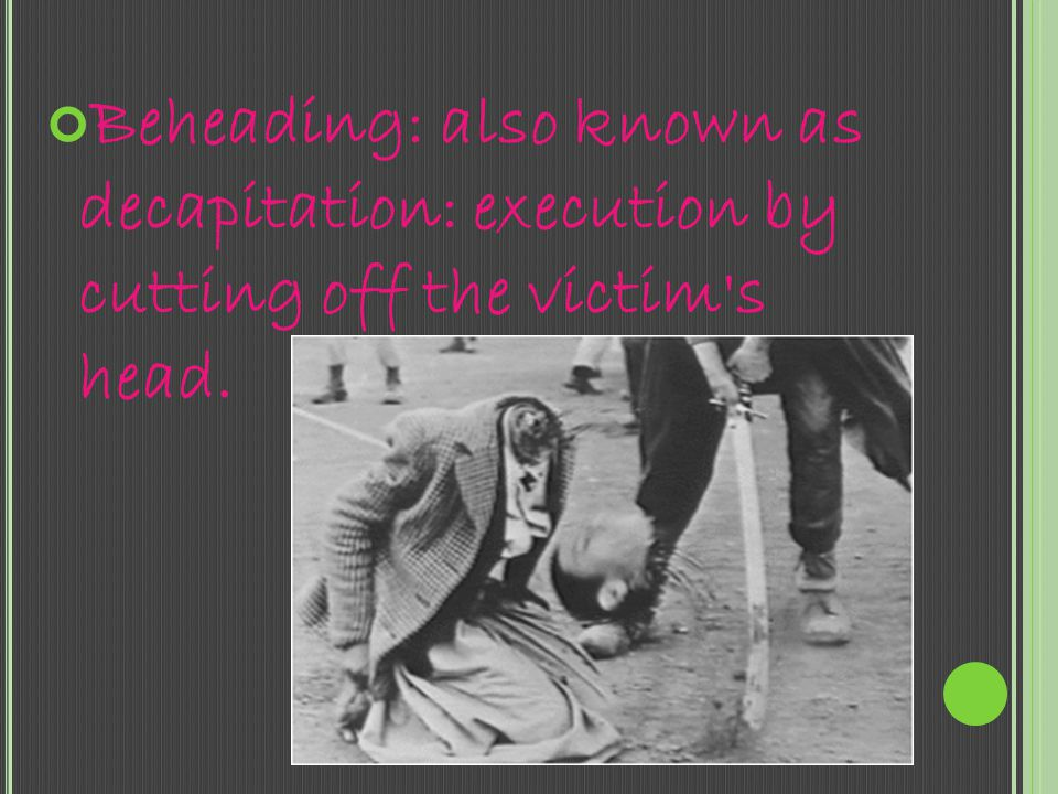 Beheading: also known as decapitation: execution by cutting off the victim s head.