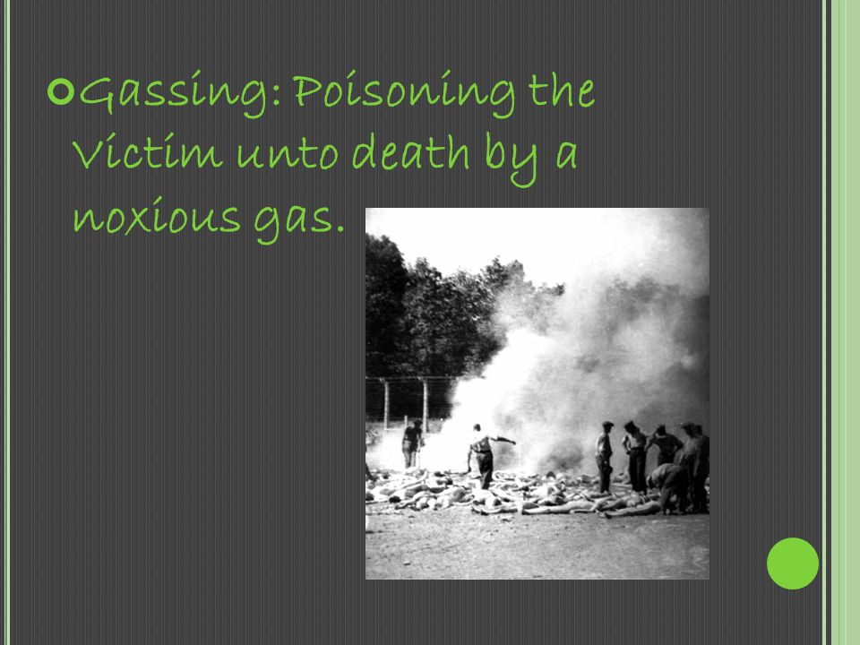Gassing: Poisoning the Victim unto death by a noxious gas.