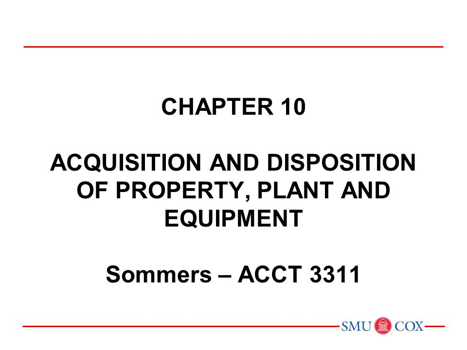 Acct 3311 - Class 16 Chapter 10 acquisition and disposition of property, plant and equipment Sommers – ACCT 3311.