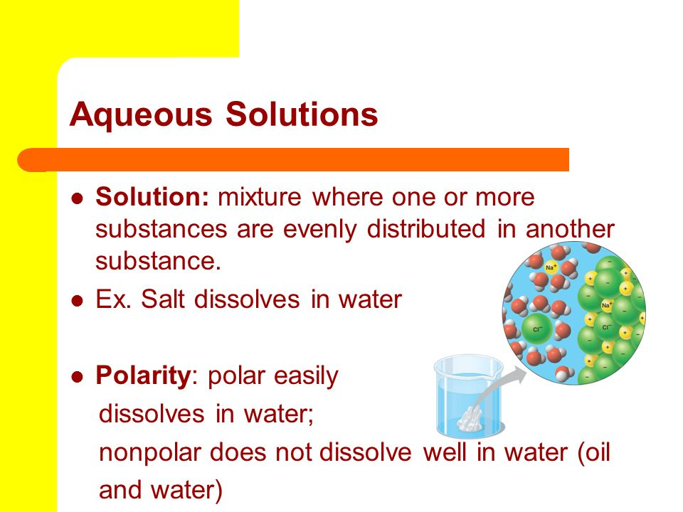 Aqueous Solutions Solution: mixture where one or more substances are evenly distributed in another substance.