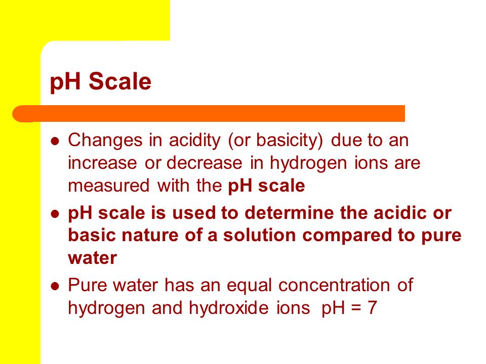 pH Scale Changes in acidity (or basicity) due to an increase or decrease in hydrogen ions are measured with the pH scale.
