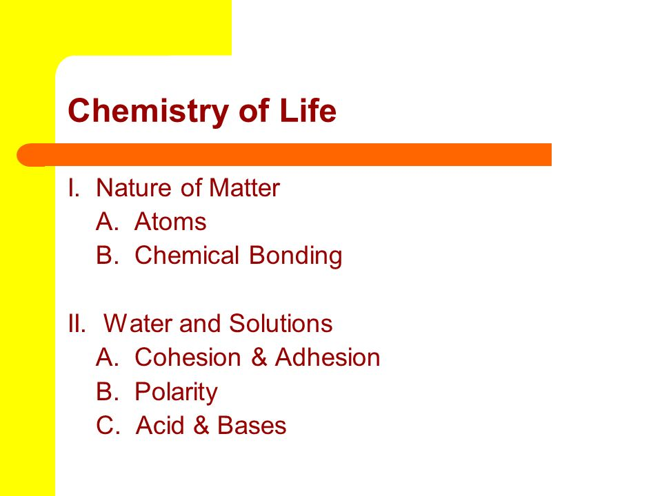 Chemistry of Life I. Nature of Matter A. Atoms B. Chemical Bonding