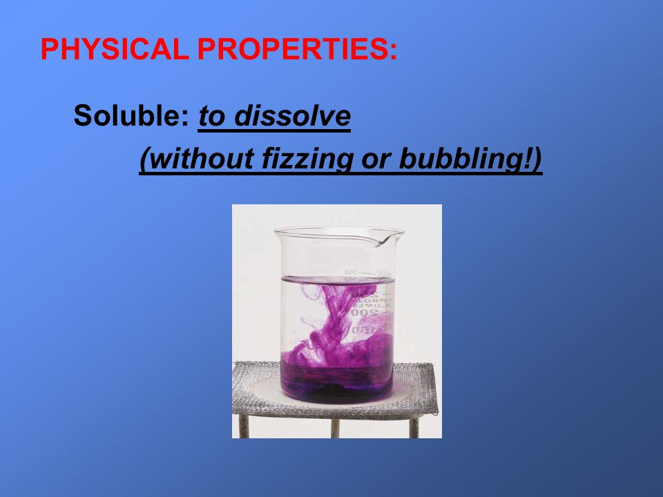PHYSICAL PROPERTIES: Soluble: to dissolve (without fizzing or bubbling!)