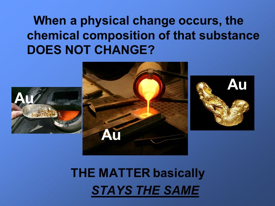 When a physical change occurs, the chemical composition of that substance DOES NOT CHANGE