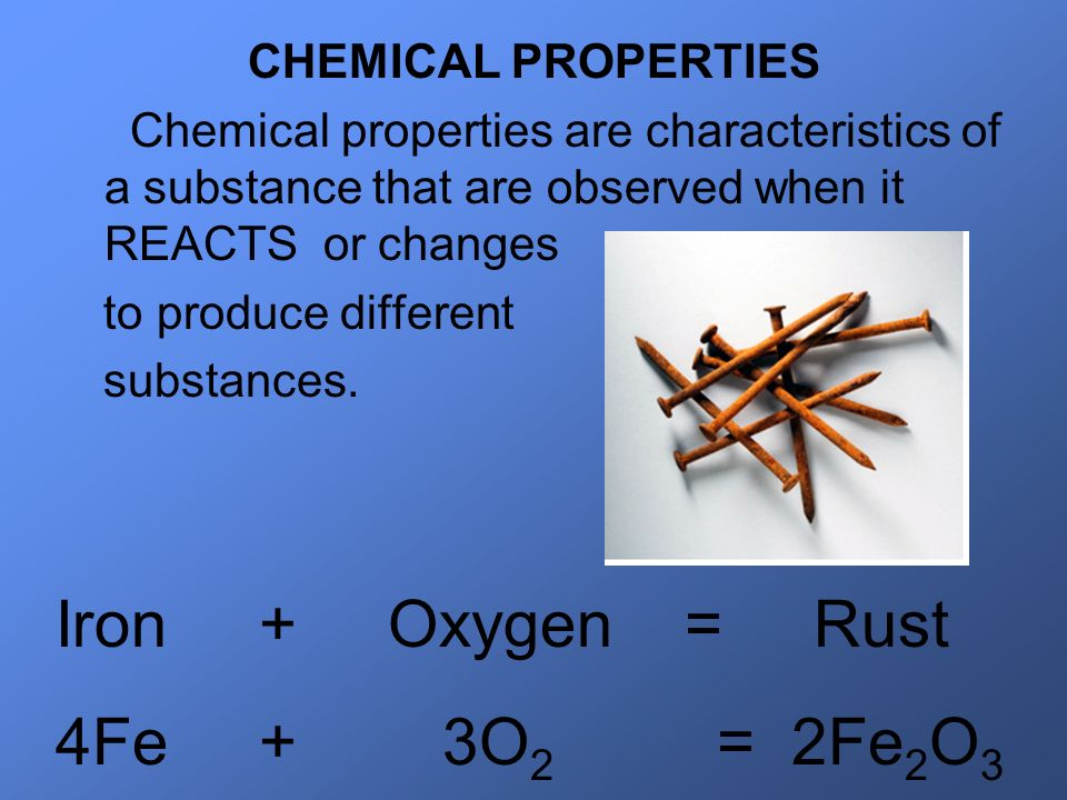 Iron + Oxygen = Rust 4Fe + 3O2 = 2Fe2O3 CHEMICAL PROPERTIES
