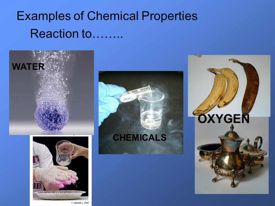 Examples of Chemical Properties Reaction to……..
