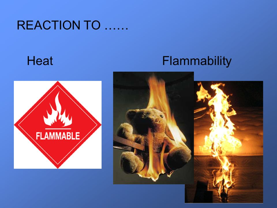 REACTION TO …… Heat Flammability