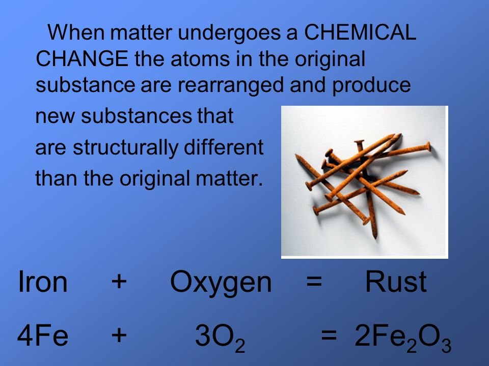 Iron + Oxygen = Rust 4Fe + 3O2 = 2Fe2O3