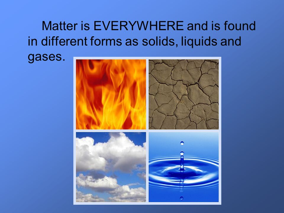 Matter is EVERYWHERE and is found in different forms as solids, liquids and gases.
