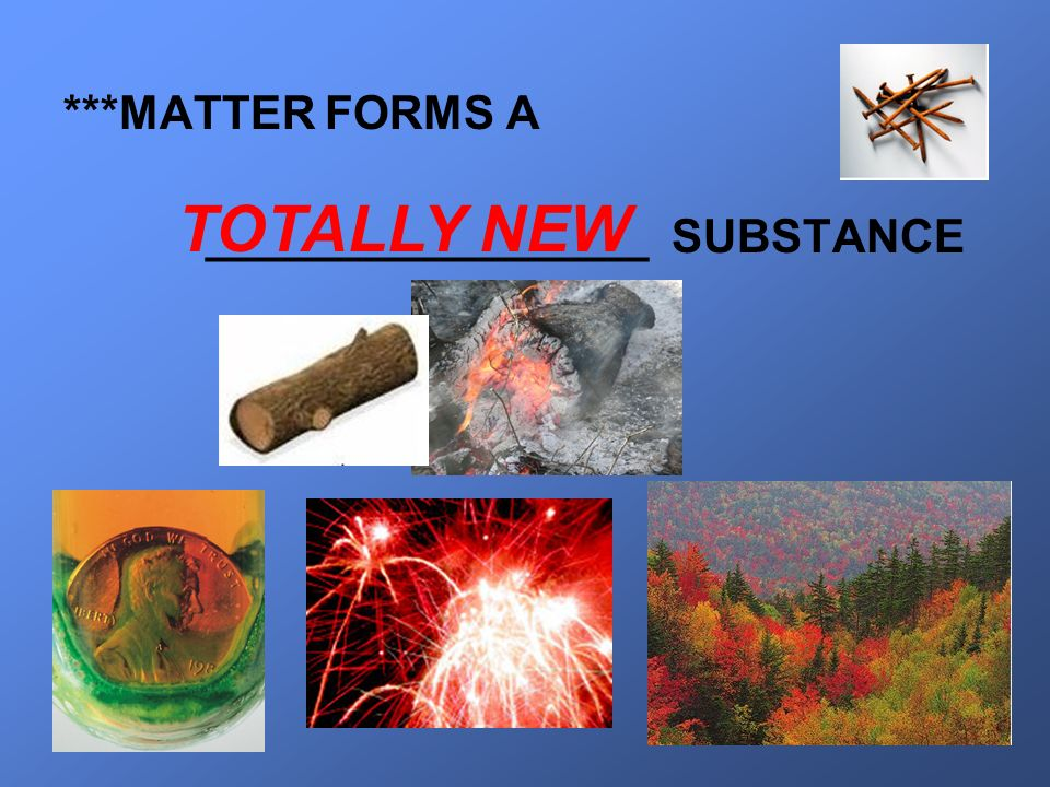 ***MATTER FORMS A _________________ SUBSTANCE TOTALLY NEW