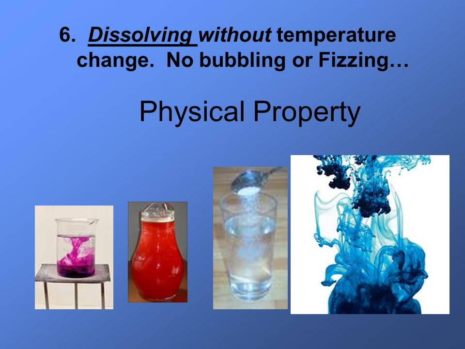 6. Dissolving without temperature change. No bubbling or Fizzing…