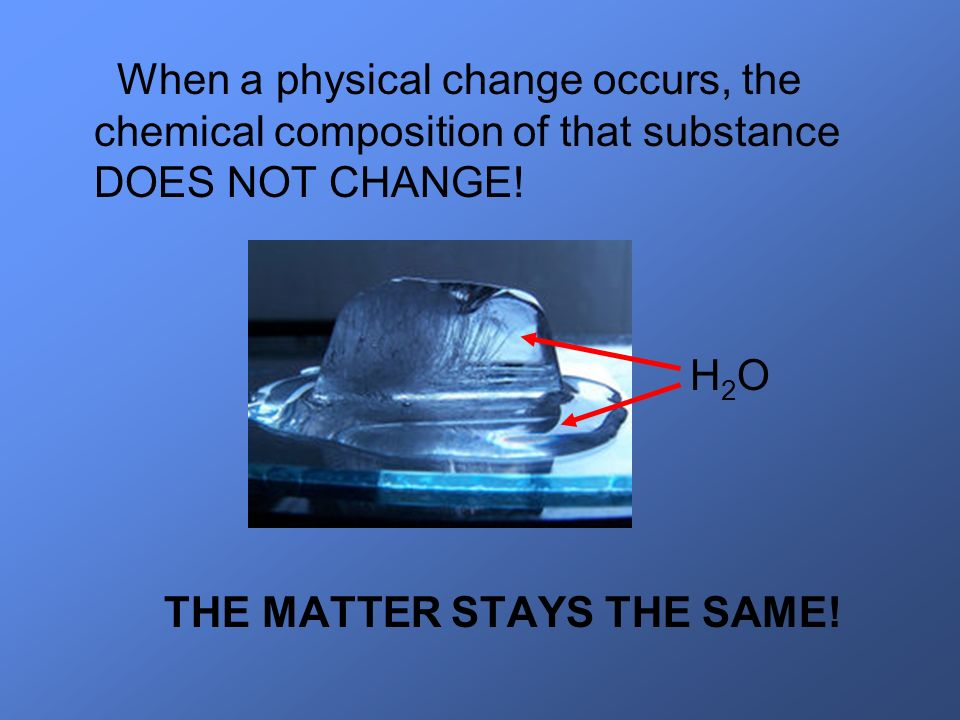 When a physical change occurs, the chemical composition of that substance DOES NOT CHANGE!