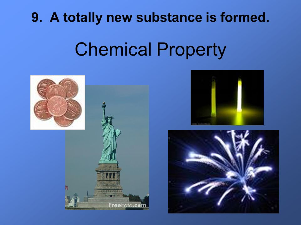 9. A totally new substance is formed.