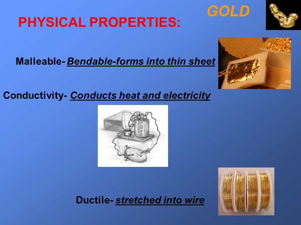 GOLD PHYSICAL PROPERTIES: Malleable- Bendable-forms into thin sheet