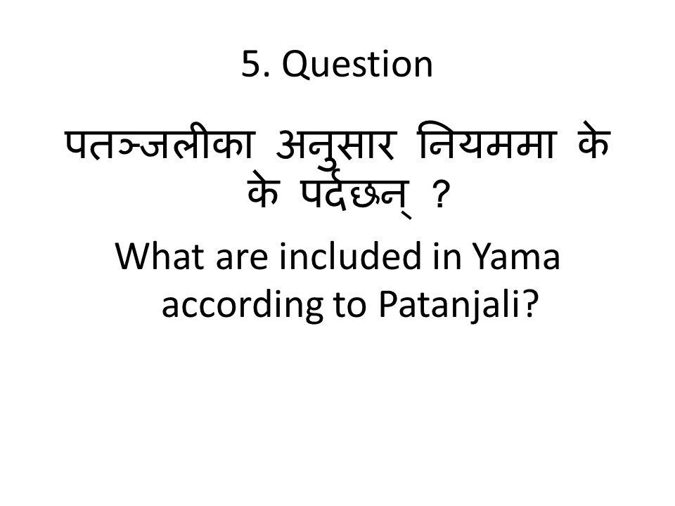 5. Question पतञ्जलीका अनुसार नियममा के के पर्दछन् .