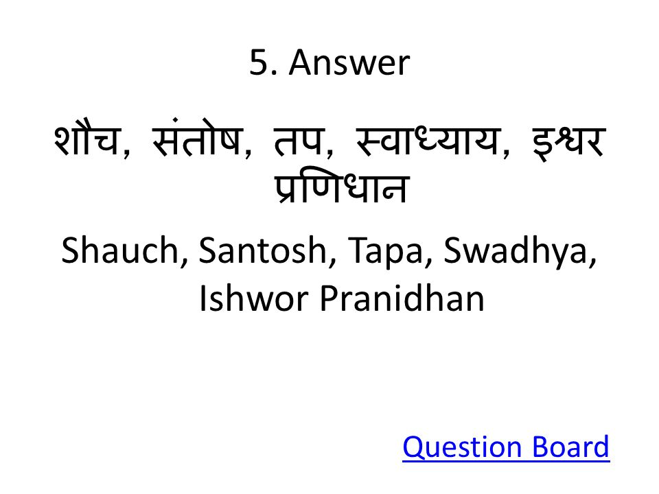 5. Answer शौच, संतोष, तप, स्वाध्याय, इश्वर प्रणिधान Shauch, Santosh, Tapa, Swadhya, Ishwor Pranidhan