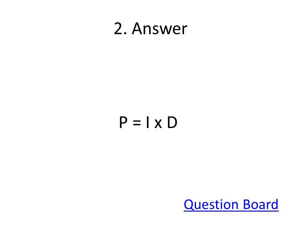 2. Answer P = I x D Question Board