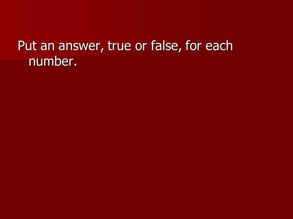 Put an answer, true or false, for each number.