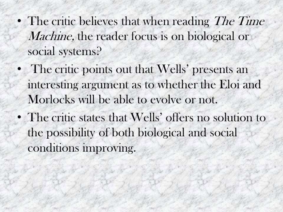 The critic believes that when reading The Time Machine, the reader focus is on biological or social systems