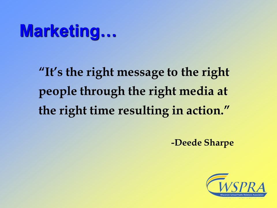 Marketing… It's the right message to the right people through the right media at the right time resulting in action.