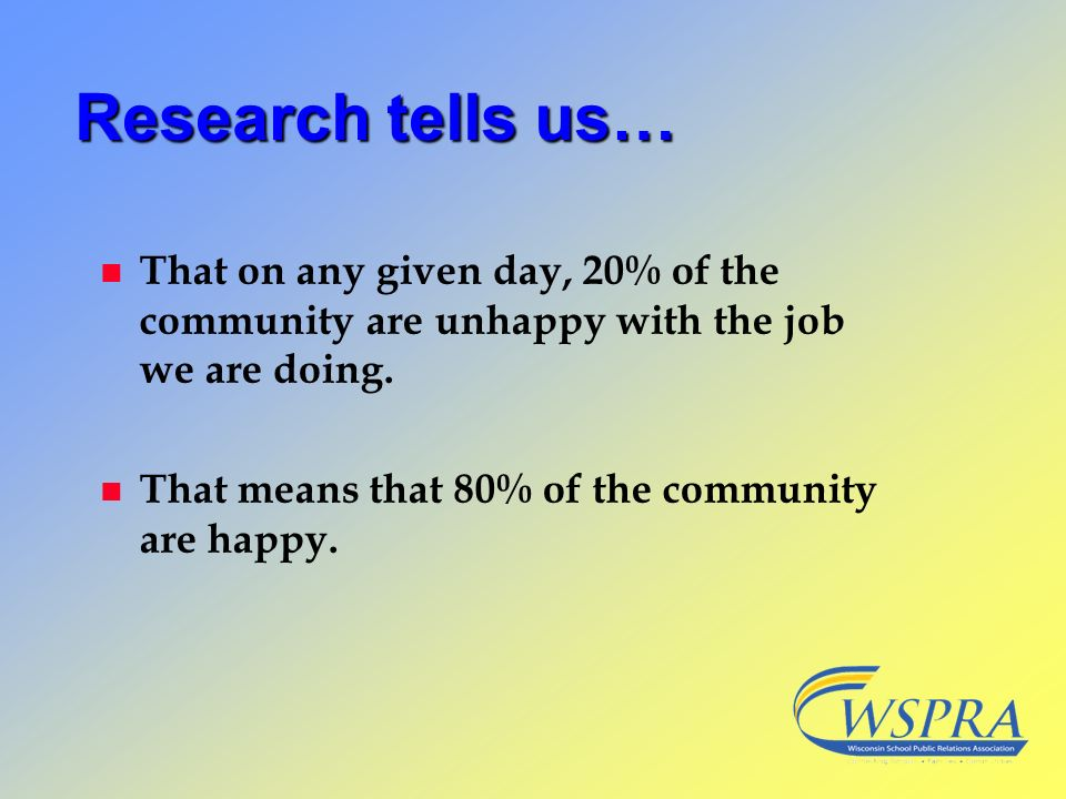 Research tells us… That on any given day, 20% of the community are unhappy with the job we are doing.