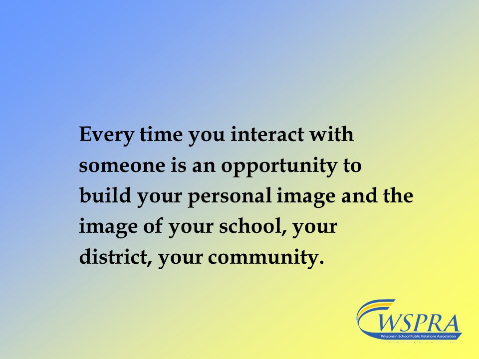 Every time you interact with someone is an opportunity to build your personal image and the image of your school, your district, your community.