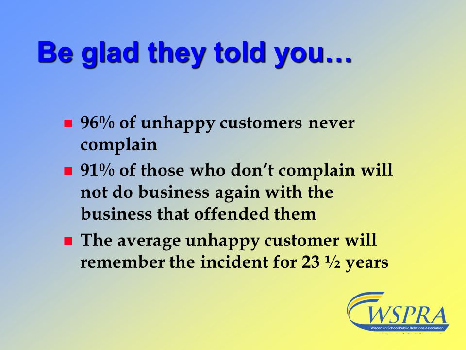 Be glad they told you… 96% of unhappy customers never complain