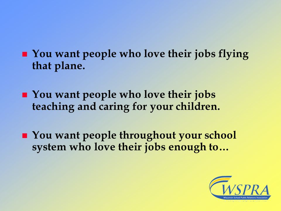 You want people who love their jobs flying that plane.