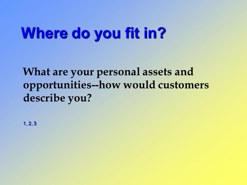 Where do you fit in What are your personal assets and opportunities--how would customers describe you