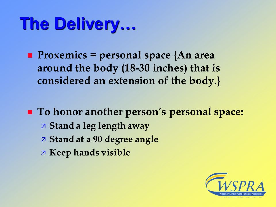 The Delivery… Proxemics = personal space {An area around the body (18-30 inches) that is considered an extension of the body.}