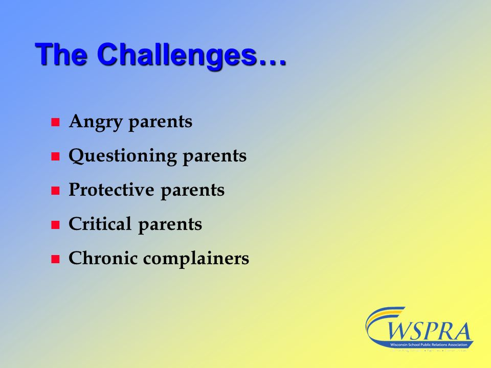 The Challenges… Angry parents Questioning parents Protective parents