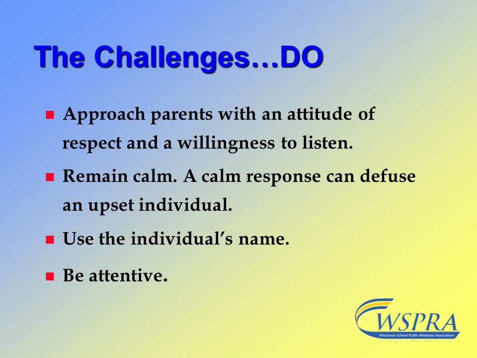 The Challenges…DO Approach parents with an attitude of respect and a willingness to listen.