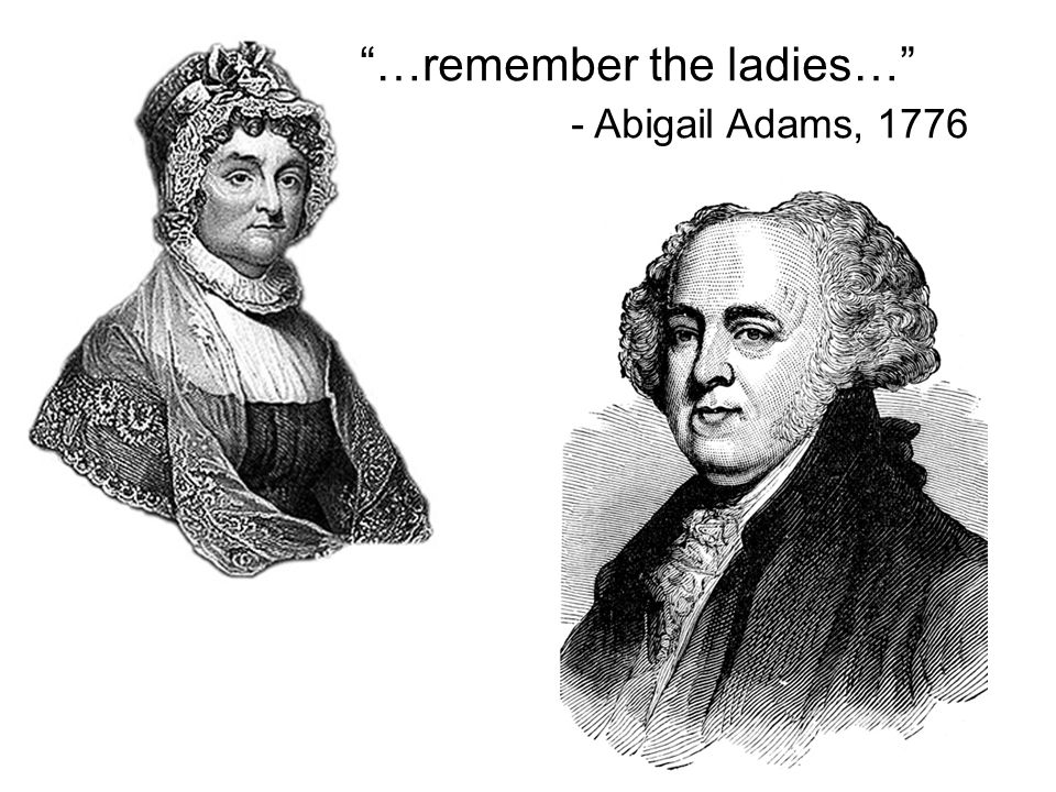 …remember the ladies… - Abigail Adams, 1776