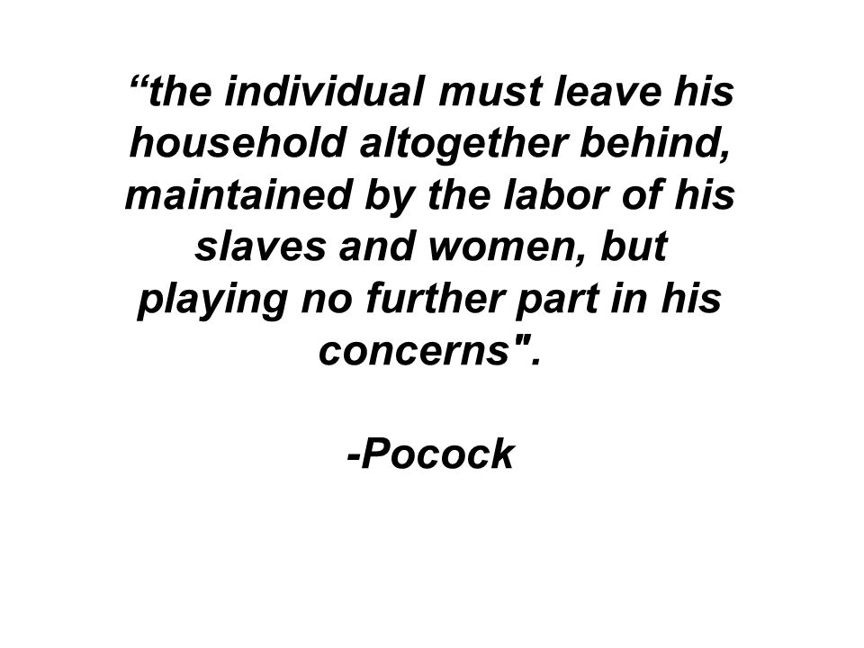the individual must leave his household altogether behind, maintained by the labor of his slaves and women, but playing no further part in his concerns .